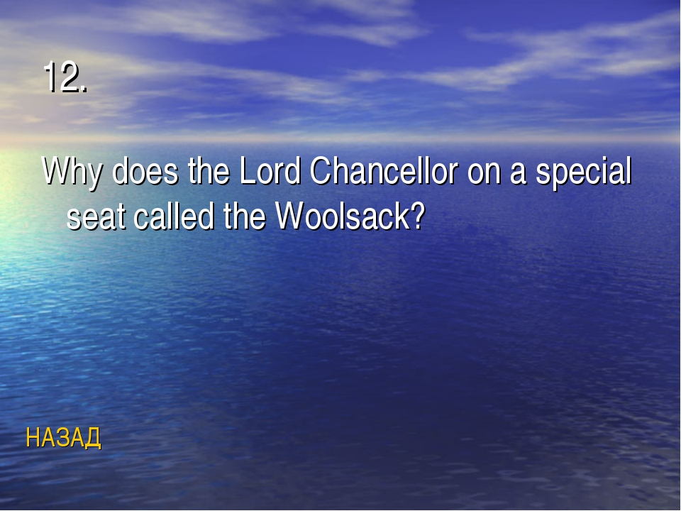 12. Why does the Lord Chancellor on a special seat called the Woolsack? НАЗАД