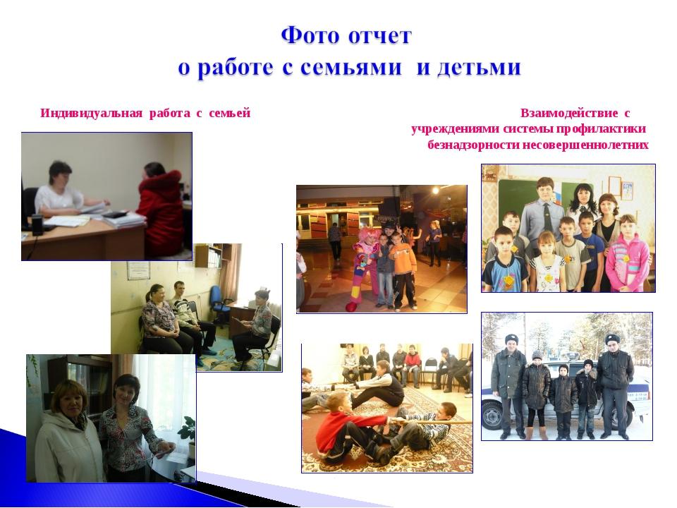 Индивидуальная работа с семьей  Взаимодействие с  учреждениями сист...