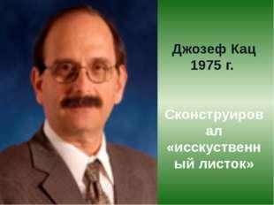 Джозеф Кац 1975 г. Сконструировал «исскуственный листок»