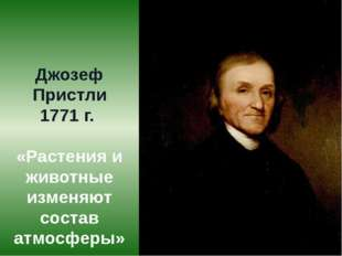 Джозеф Пристли 1771 г. «Растения и животные изменяют состав атмосферы»