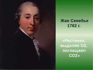 Жан Сенебье 1782 г. «Растения, выделяя О2, поглащают СО2»