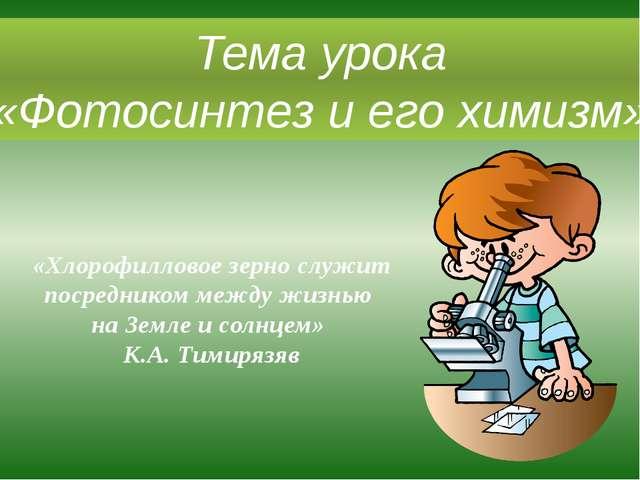 Тема урока «Фотосинтез и его химизм» «Хлорофилловое зерно служит посредником...