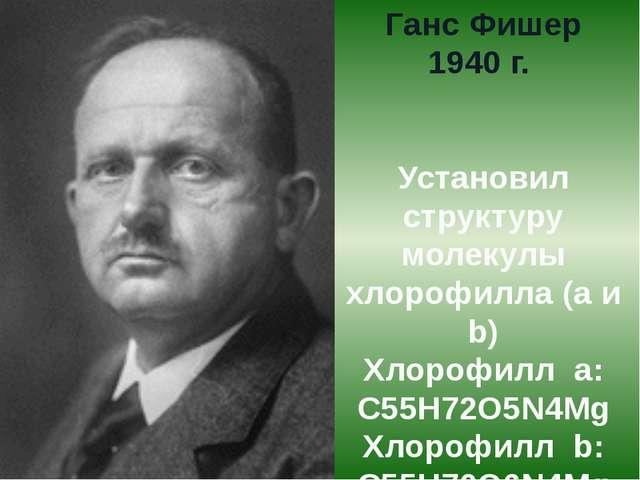 Ганс Фишер 1940 г. Установил структуру молекулы хлорофилла (а и b) Хлорофилл...