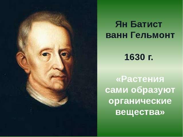 Ян Батист ванн Гельмонт 1630 г. «Растения сами образуют органические вещества»