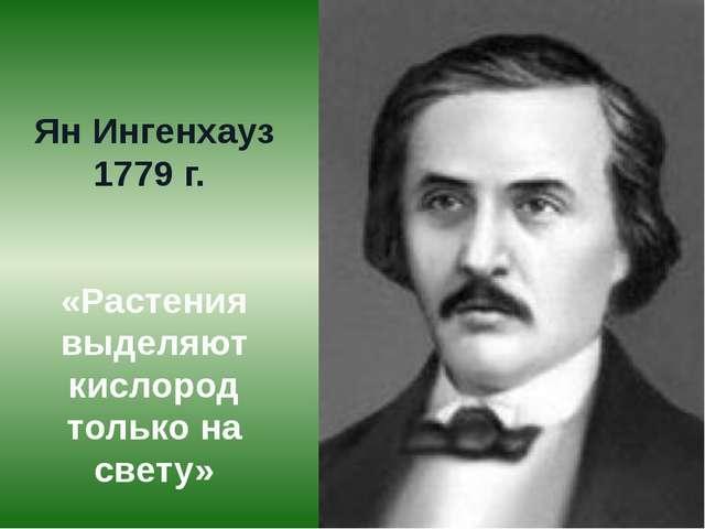 Ян Ингенхауз 1779 г. «Растения выделяют кислород только на свету»