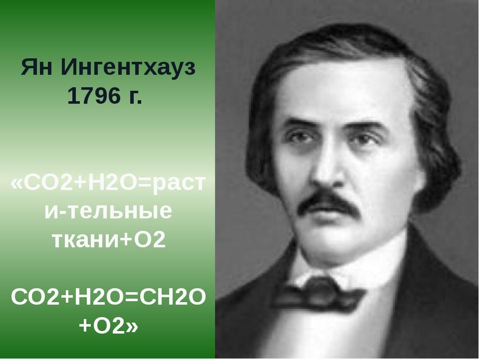 Ян Ингентхауз 1796 г. «СО2+Н2О=расти-тельные ткани+О2 СО2+Н2О=СН2О+О2»