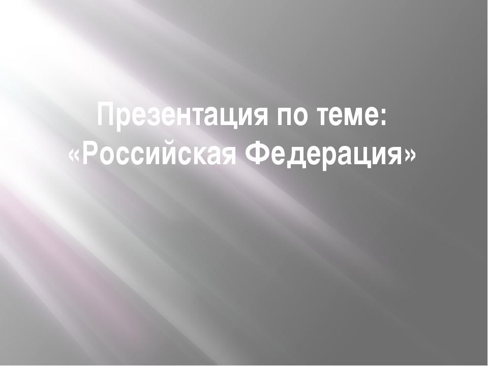Презентация по теме: «Российская Федерация»