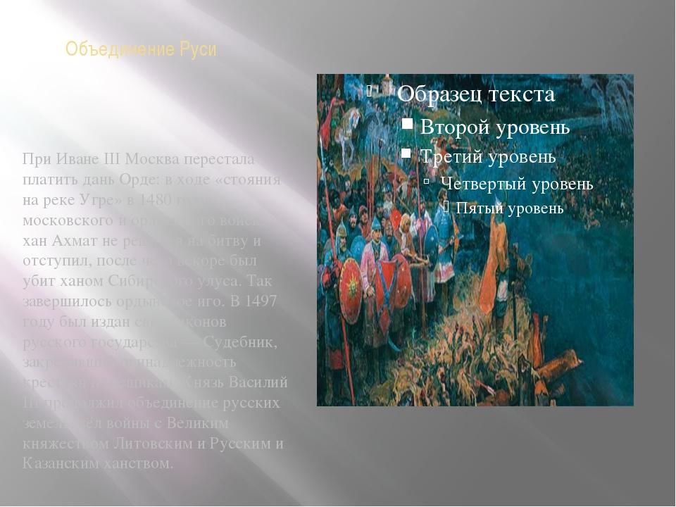 Объединение Руси При Иване III Москва перестала платить дань Орде: в ходе «ст...