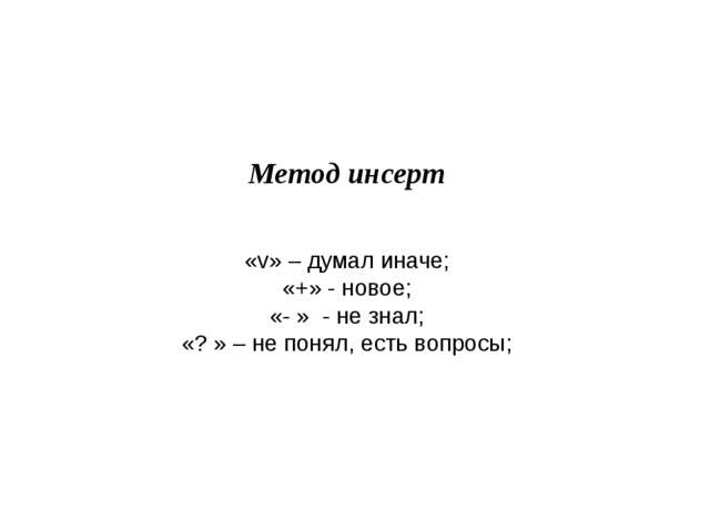 Метод инсерт «v» – думал иначе; «+» - новое; «- » - не знал; «? » – не понял...