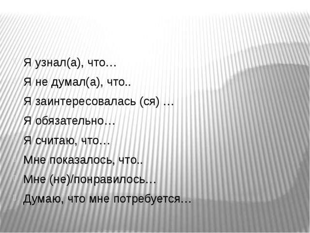 Я узнал(а), что… Я не думал(а), что.. Я заинтересовалась (ся) … Я обязательн...