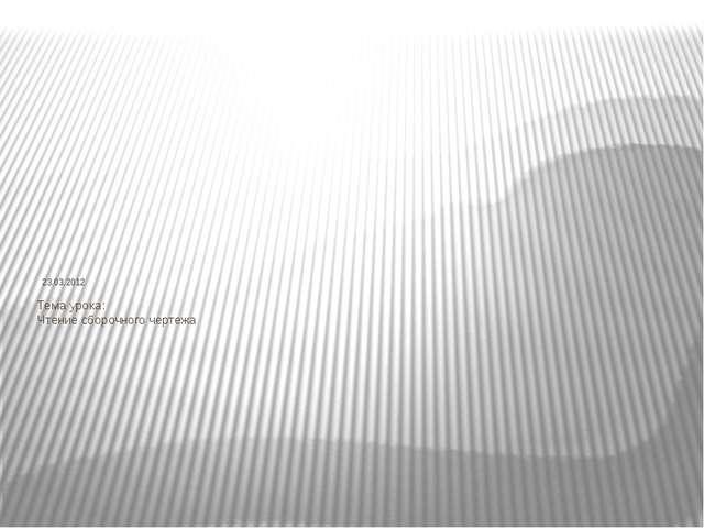 23.03.2012 Тема урока: Чтение сборочного чертежа