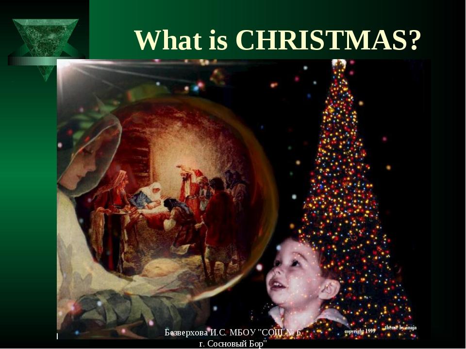 "What is CHRISTMAS? Безверхова И.С. МБОУ ""СОШ № 6 г. Сосновый Бор"" Безверхова..."