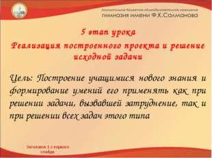 Заголовок 1 с первого слайда 5 этап урока Реализация построенного проекта и р