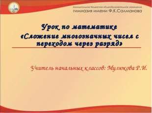 Учитель начальных классов: Мулюкова Р.И. Урок по математике «Сложение многозн