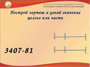 Построй чертеж и узнай значение целого или части   5287+401  3407-81