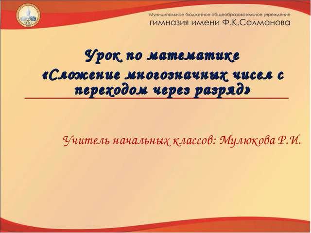 Учитель начальных классов: Мулюкова Р.И. Урок по математике «Сложение многозн...