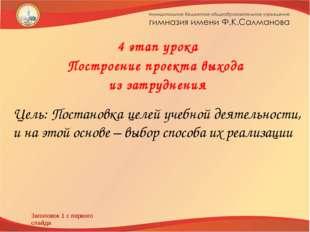 Заголовок 1 с первого слайда 4 этап урока Построение проекта выхода из затруд
