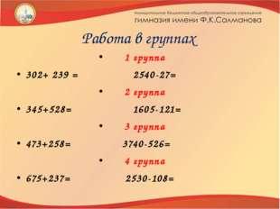 Работа в группах 1 группа 302+ 239 = 2540-27= 2 группа 345+528= 1605-121= 3 г