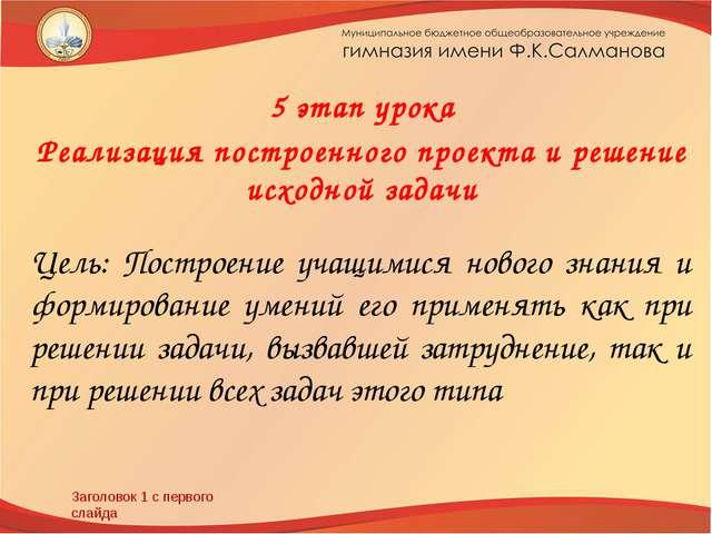 Заголовок 1 с первого слайда 5 этап урока Реализация построенного проекта и р...