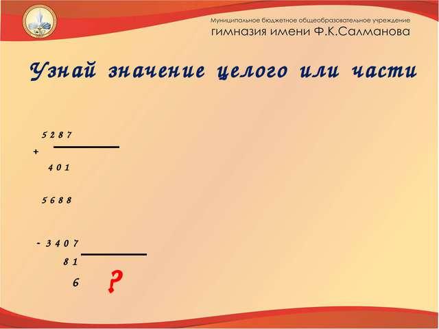 Узнай значение целого или части   5 2 8 7 + 4 0 1  5 6 8 8 - 3 4 0 7 8 1 6 ?