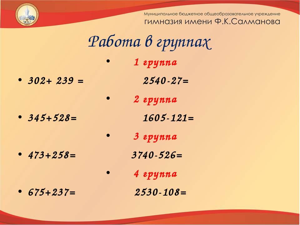 Работа в группах 1 группа 302+ 239 = 2540-27= 2 группа 345+528= 1605-121= 3 г...