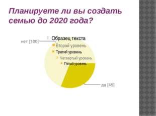 Планируете ли вы создать семью до 2020 года?