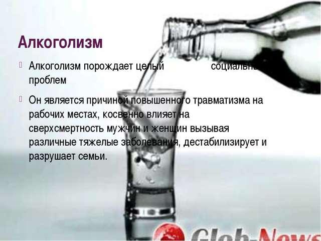 Алкоголизм Алкоголизм порождает целый комплекс социальных проблем Он является...