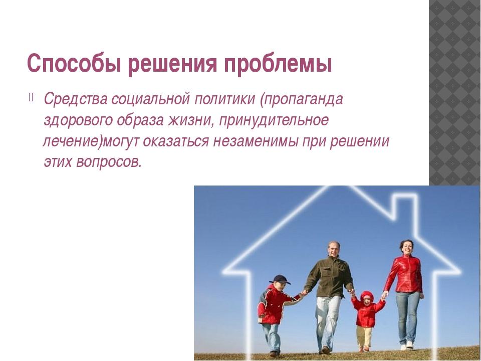 Способы решения проблемы Средства социальной политики (пропаганда здорового о...