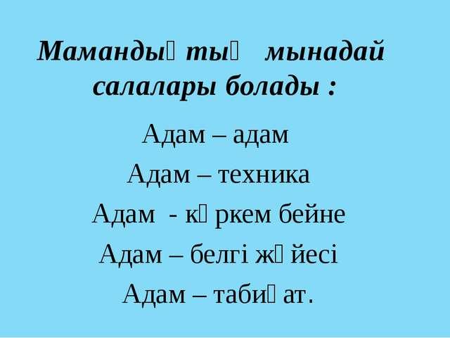 Мамандықтың мынадай салалары болады : Адам – адам Адам – техника Адам - көрке...