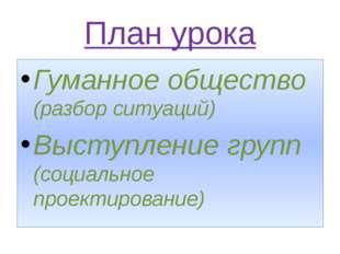 План урока Гуманное общество (разбор ситуаций) Выступление групп (социальное