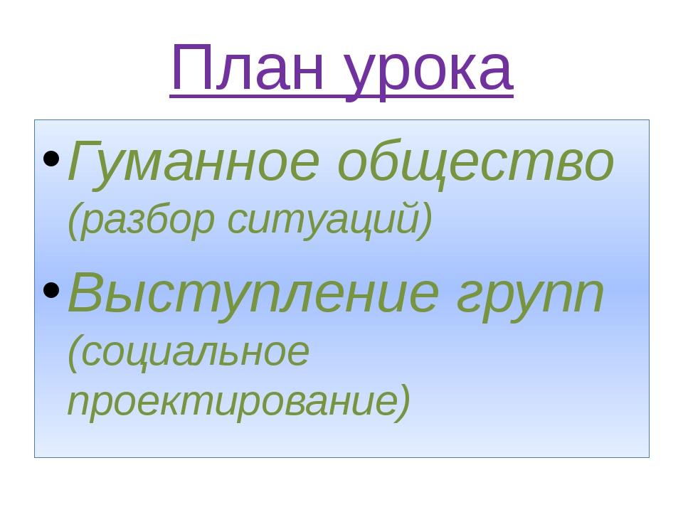 План урока Гуманное общество (разбор ситуаций) Выступление групп (социальное...