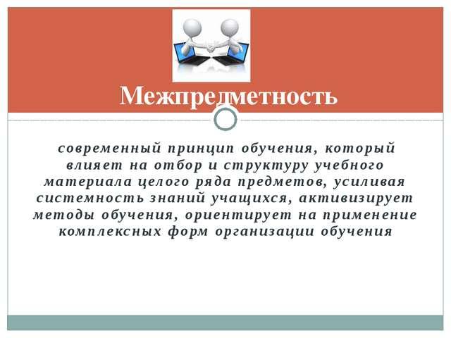 современный принцип обучения, который влияет на отбор и структуру учебного м...