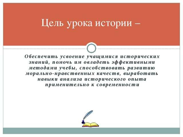Обеспечить усвоение учащимися исторических знаний, помочь им овладеть эффекти...