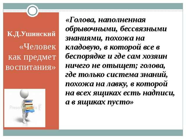 К.Д.Ушинский «Человек как предмет воспитания» «Голова, наполненная обрывочным...