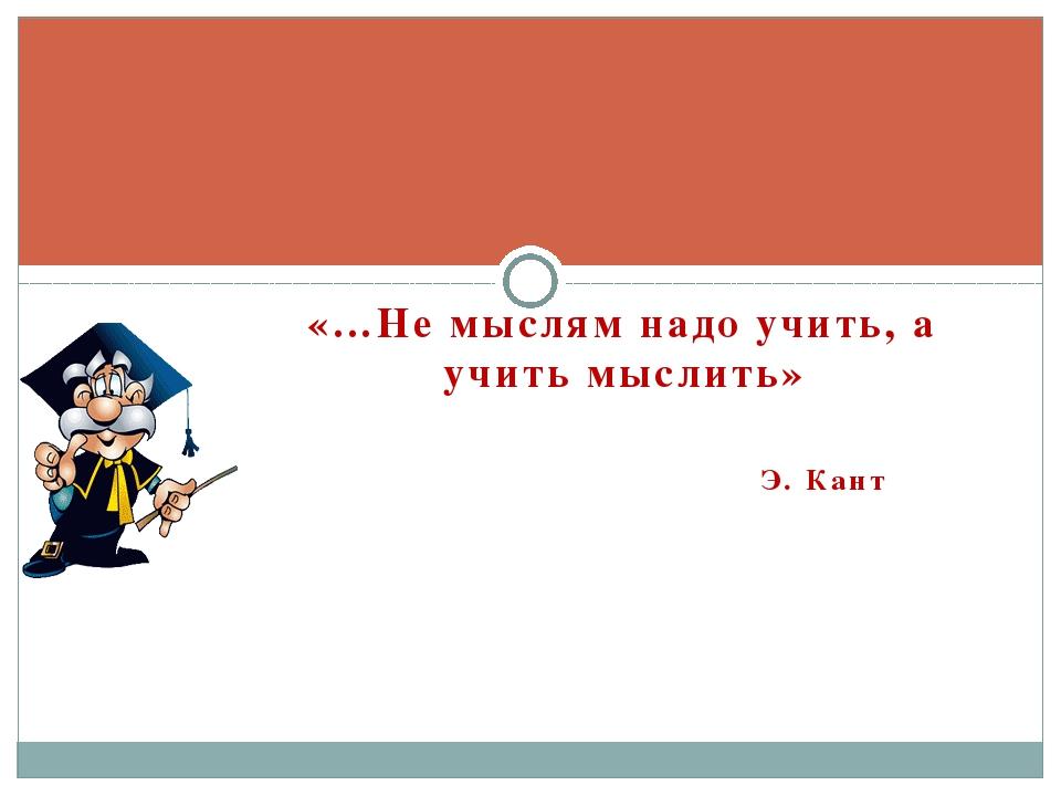 «…Не мыслям надо учить, а учить мыслить» Э. Кант
