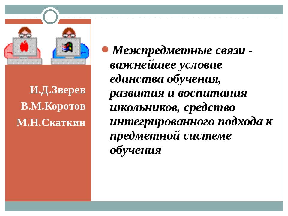 И.Д.Зверев В.М.Коротов М.Н.Скаткин Межпредметные связи - важнейшее условие е...