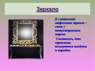 В славянской мифологии зеркало – связь с потусторонним миром. Считалось, что