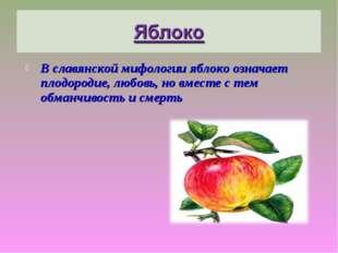 В славянской мифологии яблоко означает плодородие, любовь, но вместе с тем об