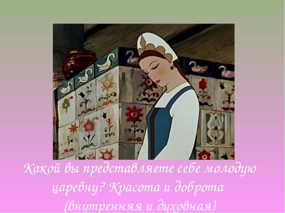 Какой вы представляете себе молодую царевну? Красота и доброта (внутренняя и...