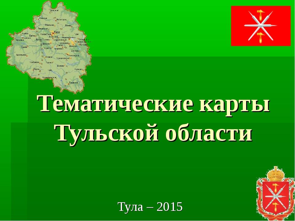 Тематические карты Тульской области Тула – 2015