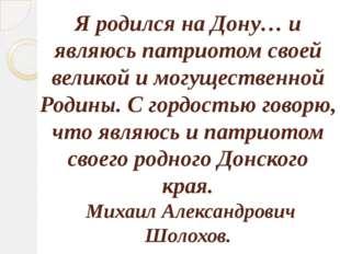 Я родился на Дону… и являюсь патриотом своей великой и могущественной Родины.