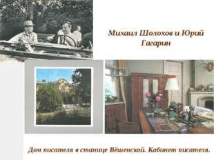 Михаил Шолохов и Юрий Гагарин Дом писателя в станице Вёшенской. Кабинет писат