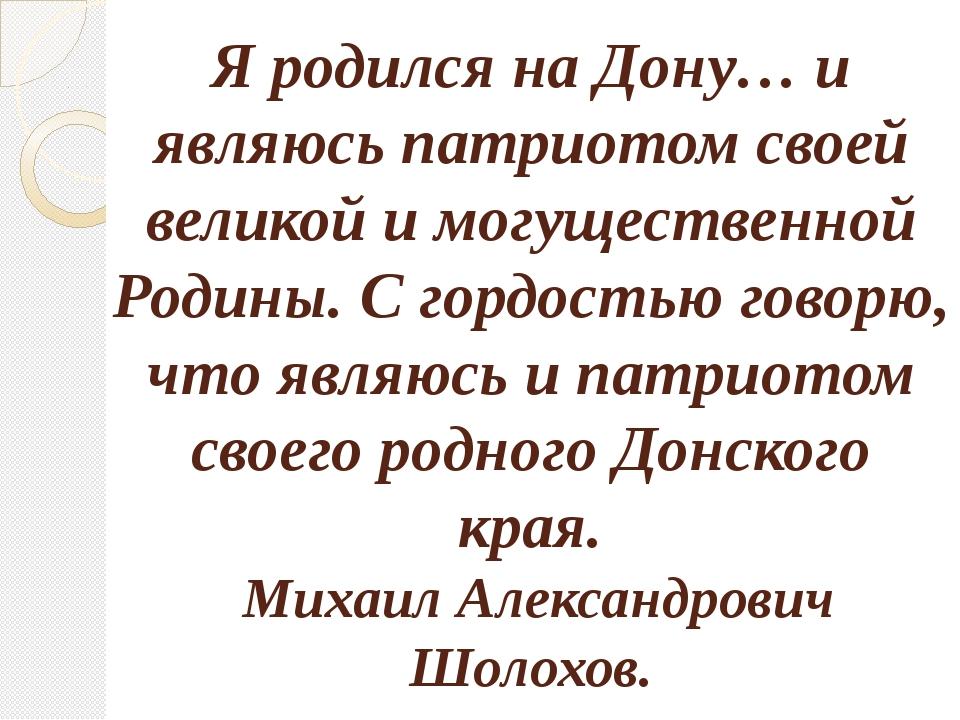 Я родился на Дону… и являюсь патриотом своей великой и могущественной Родины....