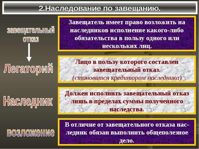 2.Наследование по завещанию. Завещатель имеет право возложить на наследников...