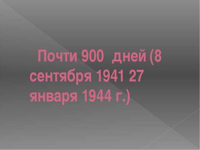 Почти 900 дней(8 сентября 1941 27 января 1944 г.)