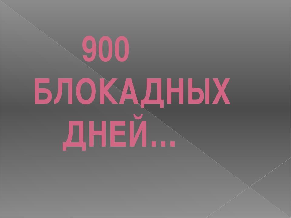 900 БЛОКАДНЫХ ДНЕЙ…