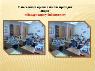 В настоящее время в школе проходит акция «Подари книгу библиотеке»