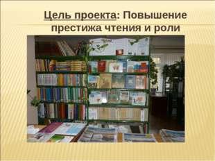 Цель проекта: Повышение престижа чтения и роли библиотеки в обществе.