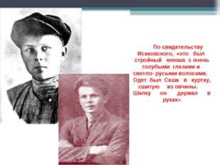 По свидетельству Исаковского, «это был стройный юноша с очень голубыми глаза
