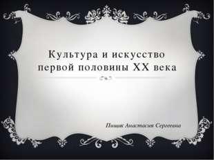 Культура и искусство первой половины XX века Пищик Анастасия Сергеевна